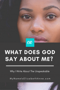 What Does God Say About Me? MyNameIsElizabethAnne.com Why Do I Write About The Unspeakable