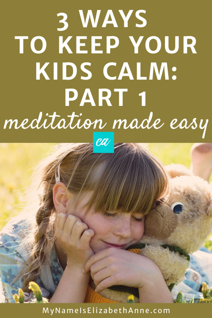 3 Ways to Keep Your Kids Calm: Part 1 Meditation Made Easy My Name is Elizabeth Anne