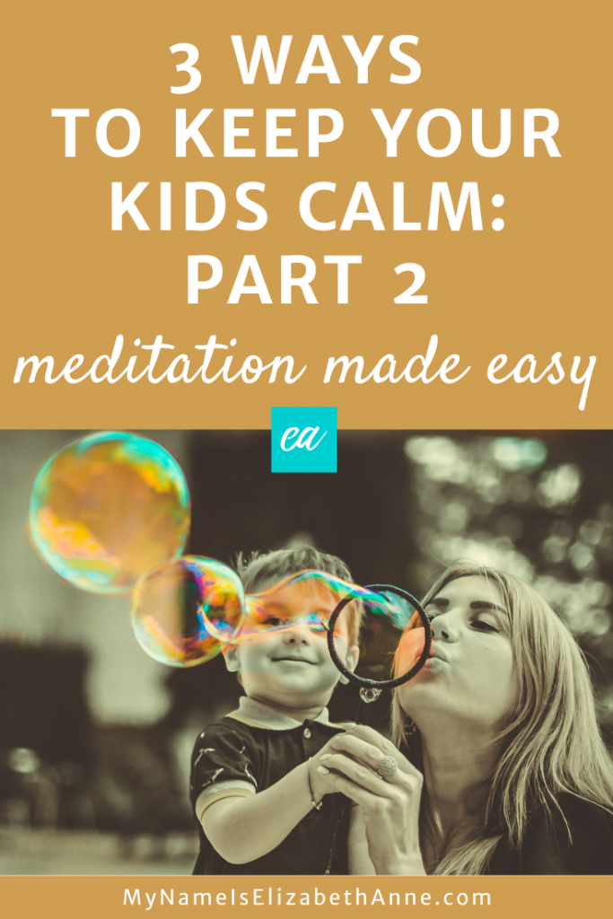 3 Ways to Keep Your Kids Calm Part 2 Meditation Made Easy My Name Is Elizabeth Anne