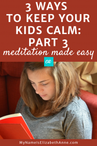3 Ways to Keep Kids Calm: Part 3 Meditation Made Easy My Name is Elizabeth Anne