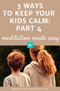 3 Ways to Calm Your Kids Meditation Made Easy My Name is Elizabeth Anne