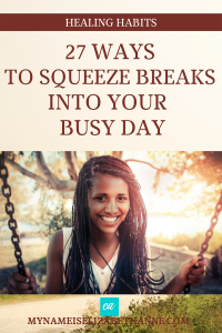 27 Ways to Squeeze Breaks into Your Busy Day My Name Is Elizabeth Anne Healing Habits